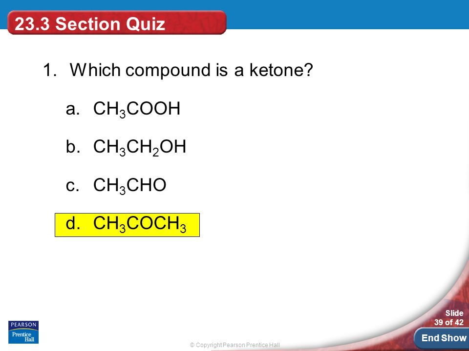 © Copyright Pearson Prentice Hall Slide 39 of 42 End Show 23.3 Section Quiz 1.Which compound is a ketone.