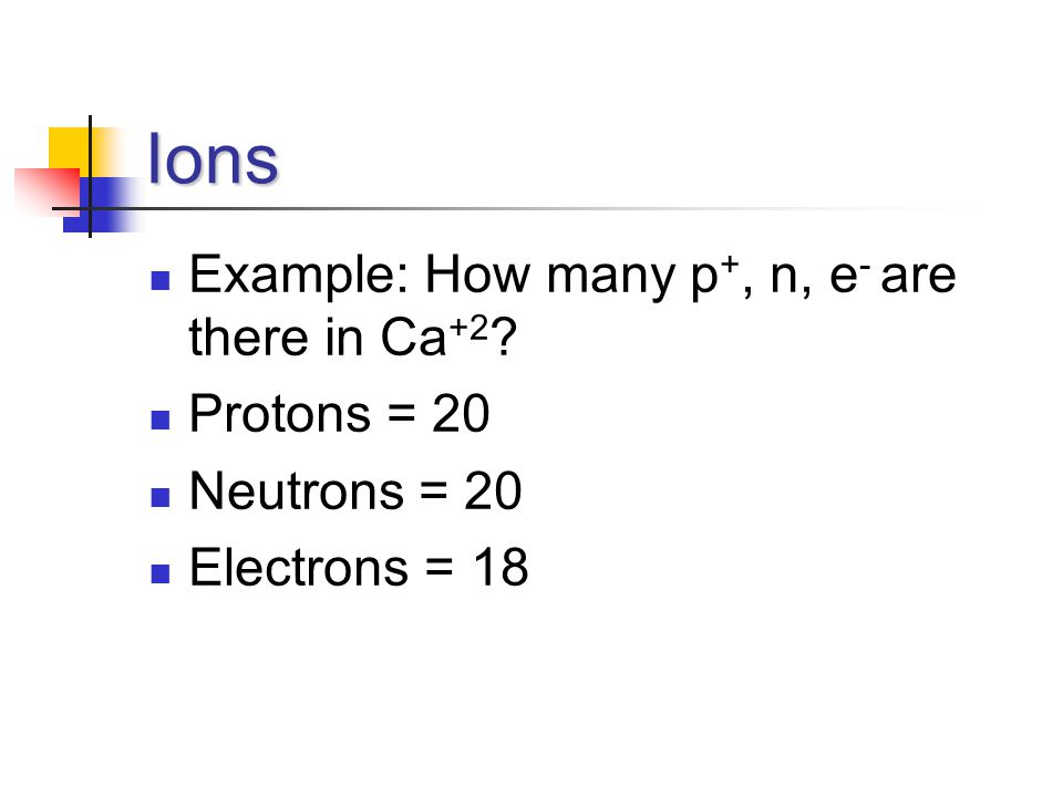 Ions Example: How many p +, n, e - are there in Ca +2 ? Protons = 20 Neutrons = 20 Electrons = 18