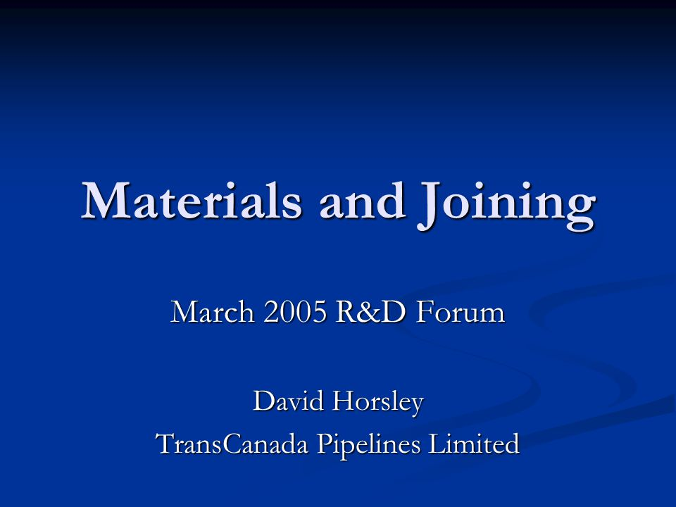 Materials and Joining March 2005 R&D Forum David Horsley TransCanada Pipelines Limited