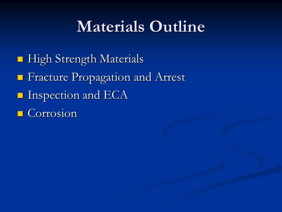 Materials Outline High Strength Materials High Strength Materials Fracture Propagation and Arrest Fracture Propagation and Arrest Inspection and ECA Inspection and ECA Corrosion Corrosion