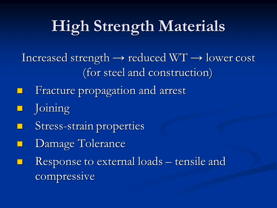 High Strength Materials Increased strength → reduced WT → lower cost (for steel and construction) Fracture propagation and arrest Fracture propagation and arrest Joining Joining Stress-strain properties Stress-strain properties Damage Tolerance Damage Tolerance Response to external loads – tensile and compressive Response to external loads – tensile and compressive