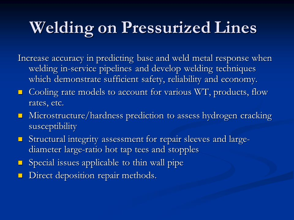Welding on Pressurized Lines Increase accuracy in predicting base and weld metal response when welding in-service pipelines and develop welding techniques which demonstrate sufficient safety, reliability and economy.