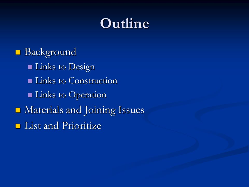 Outline Background Background Links to Design Links to Design Links to Construction Links to Construction Links to Operation Links to Operation Materials and Joining Issues Materials and Joining Issues List and Prioritize List and Prioritize