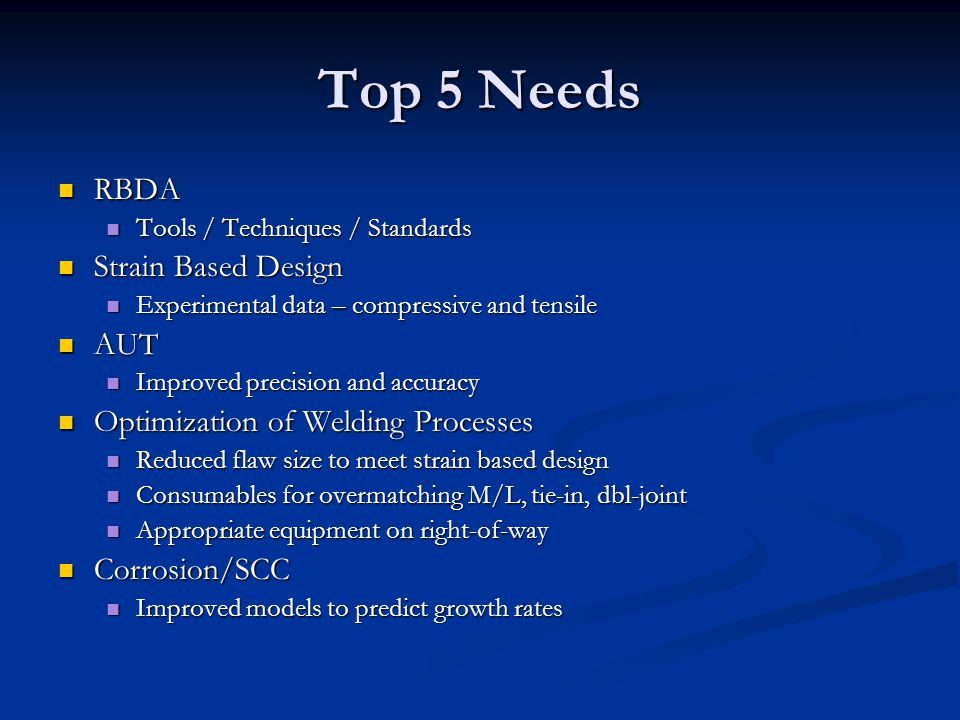 Top 5 Needs RBDA RBDA Tools / Techniques / Standards Tools / Techniques / Standards Strain Based Design Strain Based Design Experimental data – compressive and tensile Experimental data – compressive and tensile AUT AUT Improved precision and accuracy Improved precision and accuracy Optimization of Welding Processes Optimization of Welding Processes Reduced flaw size to meet strain based design Reduced flaw size to meet strain based design Consumables for overmatching M/L, tie-in, dbl-joint Consumables for overmatching M/L, tie-in, dbl-joint Appropriate equipment on right-of-way Appropriate equipment on right-of-way Corrosion/SCC Corrosion/SCC Improved models to predict growth rates Improved models to predict growth rates