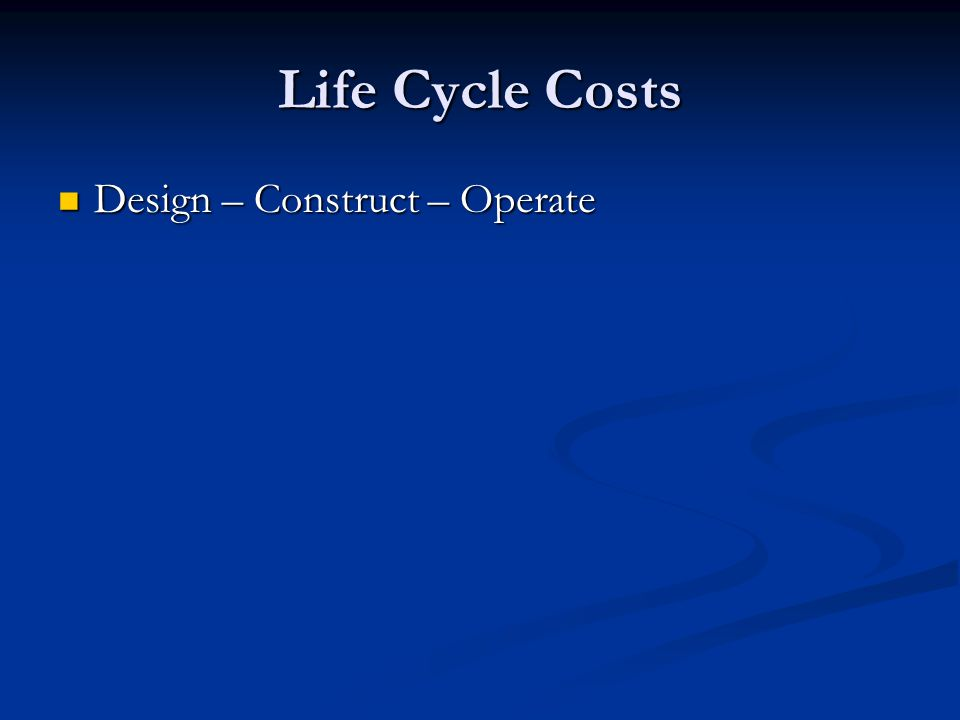 Life Cycle Costs Design – Construct – Operate Design – Construct – Operate
