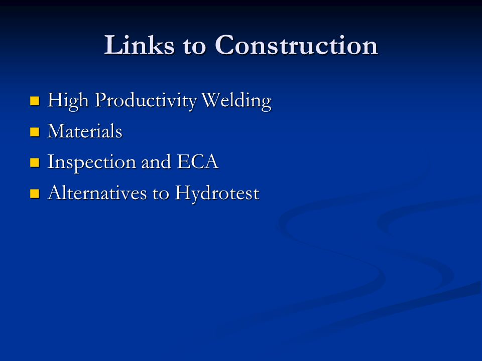 Links to Construction High Productivity Welding High Productivity Welding Materials Materials Inspection and ECA Inspection and ECA Alternatives to Hydrotest Alternatives to Hydrotest
