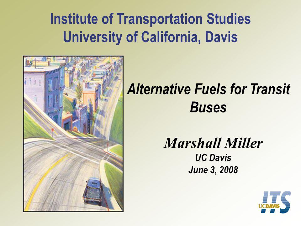 Alternative Fuels for Transit Buses Institute of Transportation Studies University of California, Davis Marshall Miller UC Davis June 3, 2008
