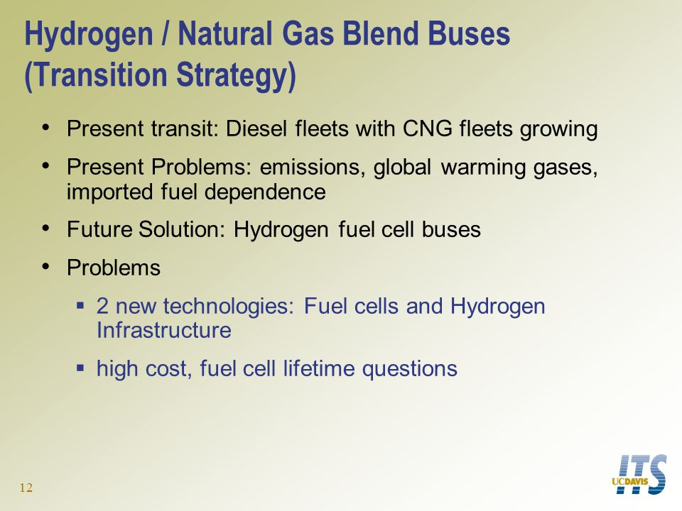 12 Hydrogen / Natural Gas Blend Buses (Transition Strategy) Present transit: Diesel fleets with CNG fleets growing Present Problems: emissions, global warming gases, imported fuel dependence Future Solution: Hydrogen fuel cell buses Problems  2 new technologies: Fuel cells and Hydrogen Infrastructure  high cost, fuel cell lifetime questions