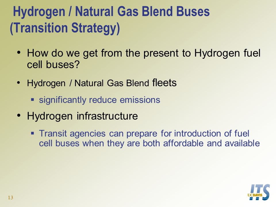 13 Hydrogen / Natural Gas Blend Buses (Transition Strategy) How do we get from the present to Hydrogen fuel cell buses.