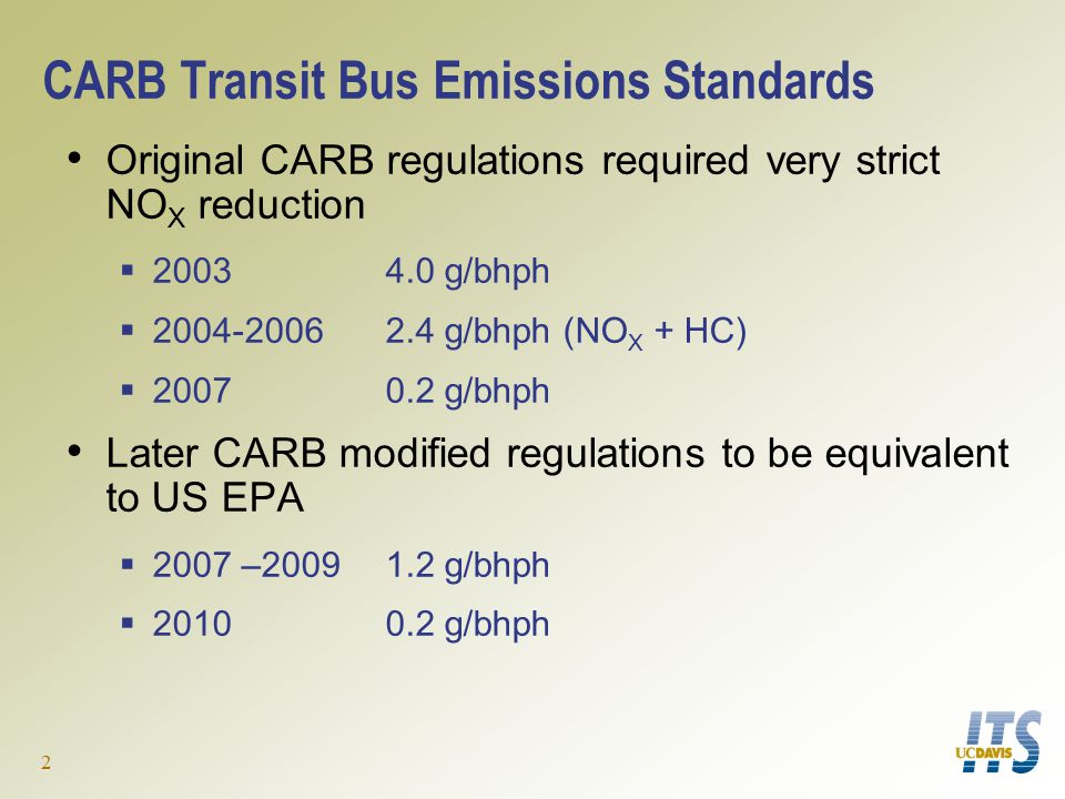 2 CARB Transit Bus Emissions Standards Original CARB regulations required very strict NO X reduction  2003 4.0 g/bhph  2004-2006 2.4 g/bhph (NO X + HC)  20070.2 g/bhph Later CARB modified regulations to be equivalent to US EPA  2007 –20091.2 g/bhph  20100.2 g/bhph
