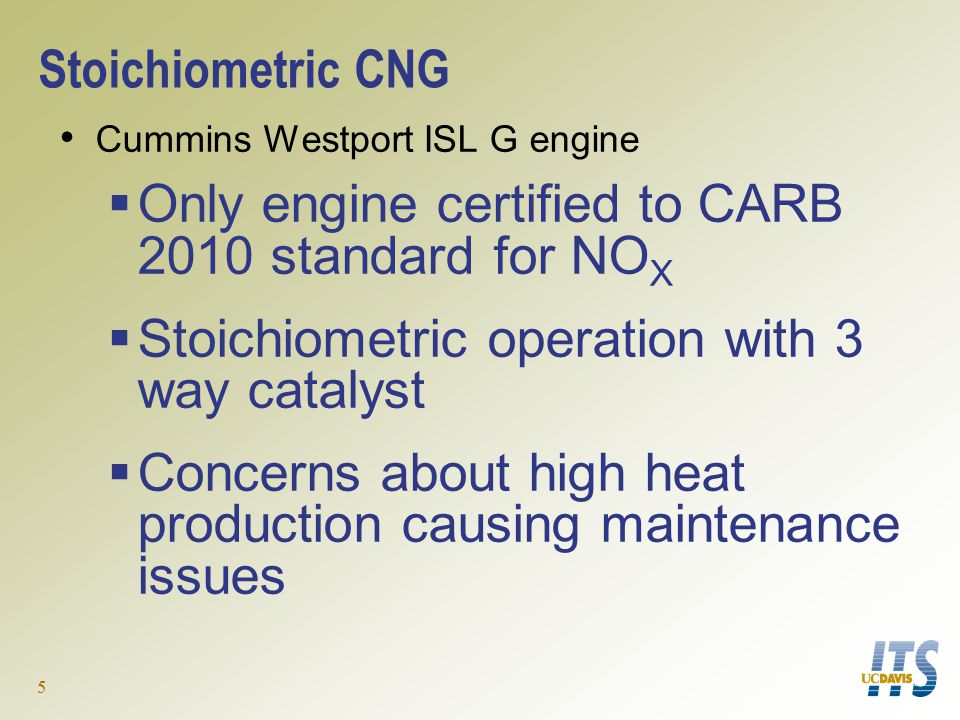 5 Stoichiometric CNG Cummins Westport ISL G engine  Only engine certified to CARB 2010 standard for NO X  Stoichiometric operation with 3 way catalyst  Concerns about high heat production causing maintenance issues