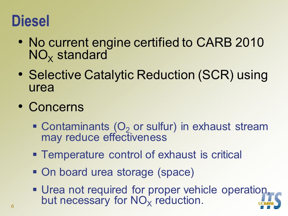 6 Diesel No current engine certified to CARB 2010 NO X standard Selective Catalytic Reduction (SCR) using urea Concerns  Contaminants (O 2 or sulfur) in exhaust stream may reduce effectiveness  Temperature control of exhaust is critical  On board urea storage (space)  Urea not required for proper vehicle operation, but necessary for NO X reduction.