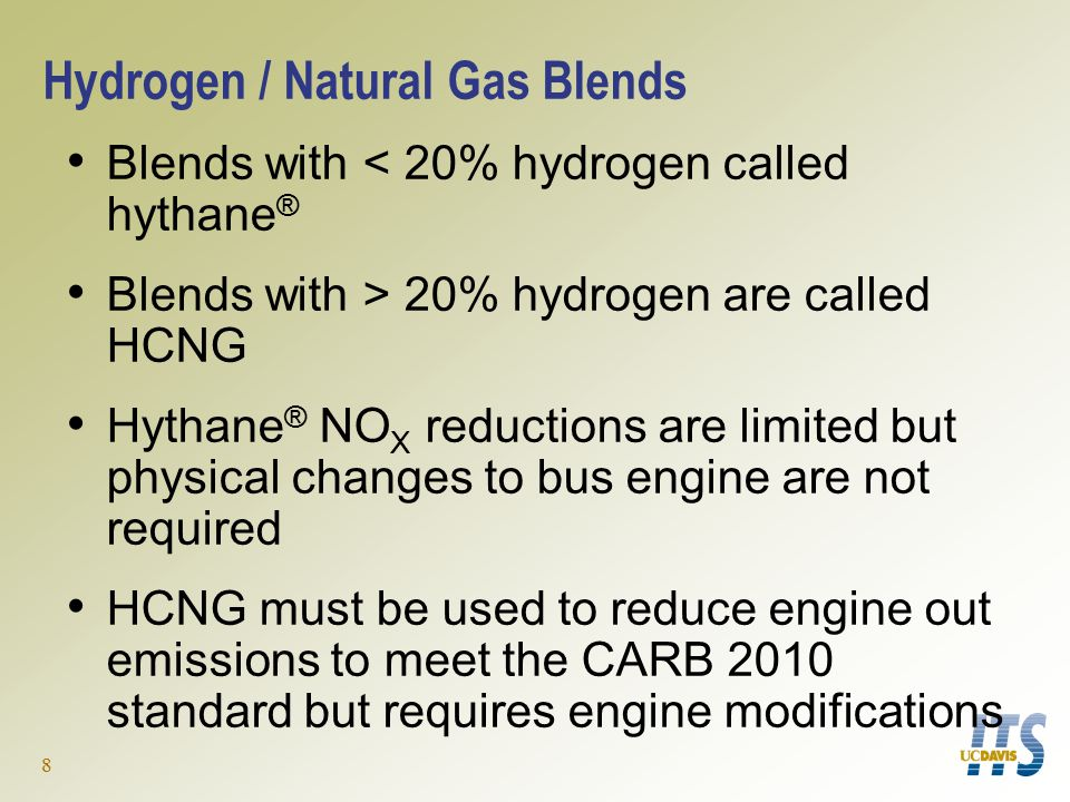 8 Hydrogen / Natural Gas Blends Blends with < 20% hydrogen called hythane ® Blends with > 20% hydrogen are called HCNG Hythane ® NO X reductions are limited but physical changes to bus engine are not required HCNG must be used to reduce engine out emissions to meet the CARB 2010 standard but requires engine modifications
