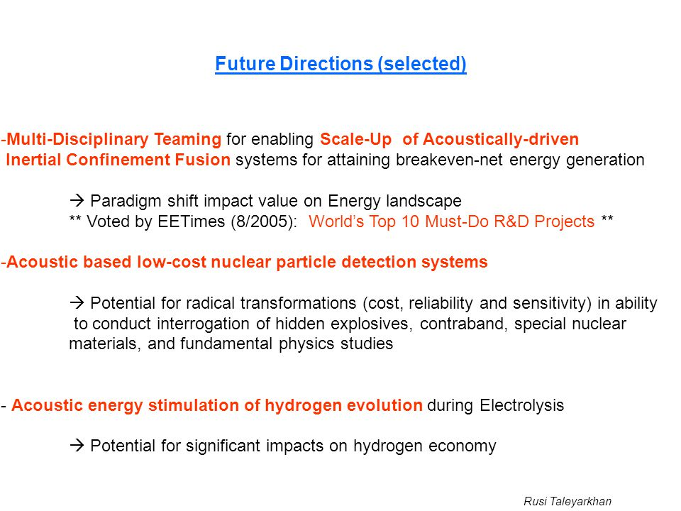 Rusi Taleyarkhan Future Directions (selected) -Multi-Disciplinary Teaming for enabling Scale-Up of Acoustically-driven Inertial Confinement Fusion systems for attaining breakeven-net energy generation  Paradigm shift impact value on Energy landscape ** Voted by EETimes (8/2005): World's Top 10 Must-Do R&D Projects ** -Acoustic based low-cost nuclear particle detection systems  Potential for radical transformations (cost, reliability and sensitivity) in ability to conduct interrogation of hidden explosives, contraband, special nuclear materials, and fundamental physics studies - Acoustic energy stimulation of hydrogen evolution during Electrolysis  Potential for significant impacts on hydrogen economy