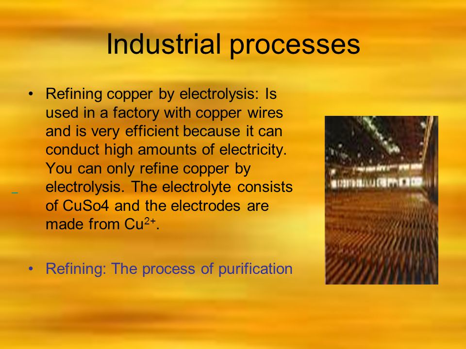 Industrial processes Refining copper by electrolysis: Is used in a factory with copper wires and is very efficient because it can conduct high amounts of electricity.