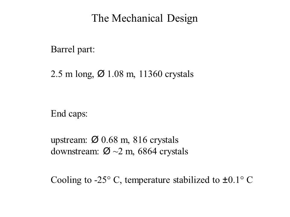 The Mechanical Design Barrel part: 2.5 m long, Ø 1.08 m, 11360 crystals End caps: upstream: Ø 0.68 m, 816 crystals downstream: Ø ~2 m, 6864 crystals Cooling to -25  C, temperature stabilized to ±0.1  C