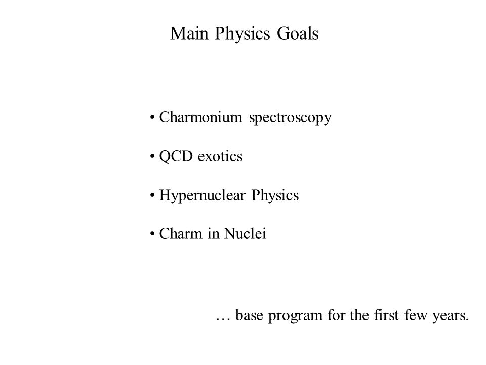 Main Physics Goals Charmonium spectroscopy QCD exotics Hypernuclear Physics Charm in Nuclei … base program for the first few years.
