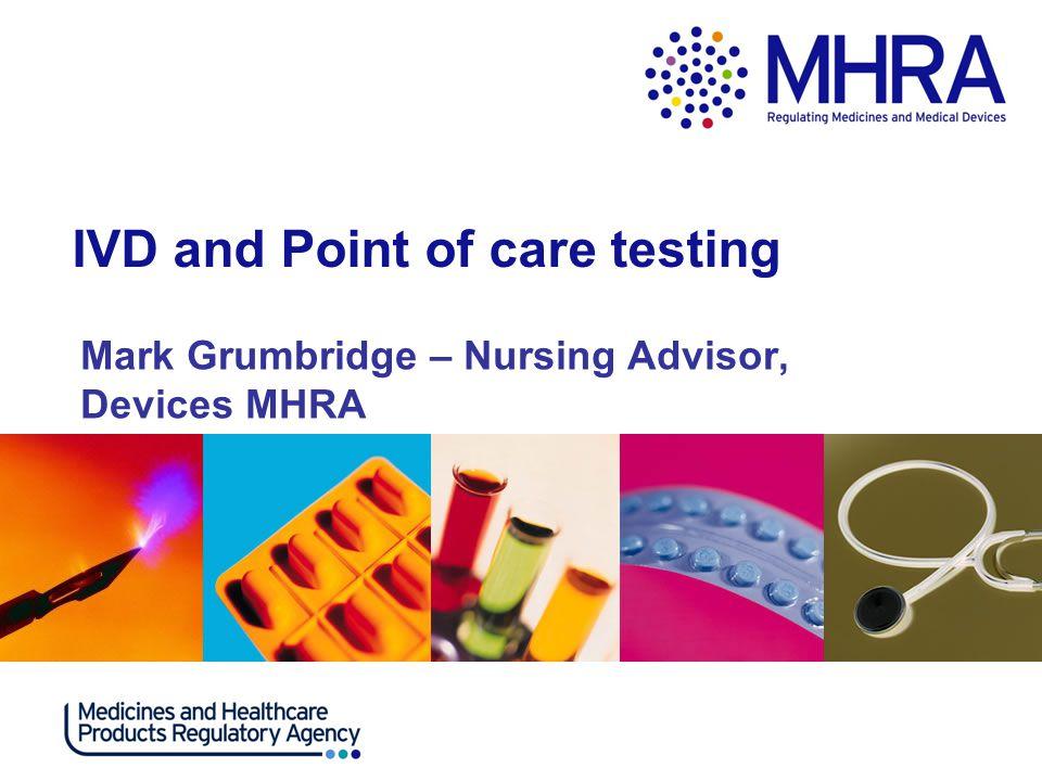 IVD and Point of care testing Mark Grumbridge – Nursing Advisor, Devices MHRA