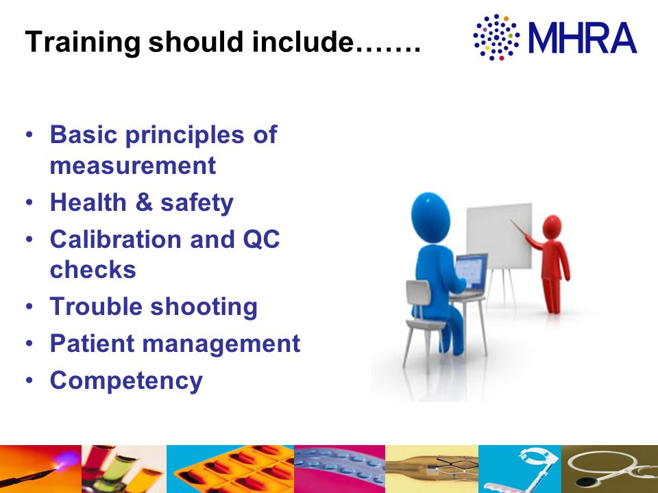 Training should include……. Basic principles of measurement Health & safety Calibration and QC checks Trouble shooting Patient management Competency