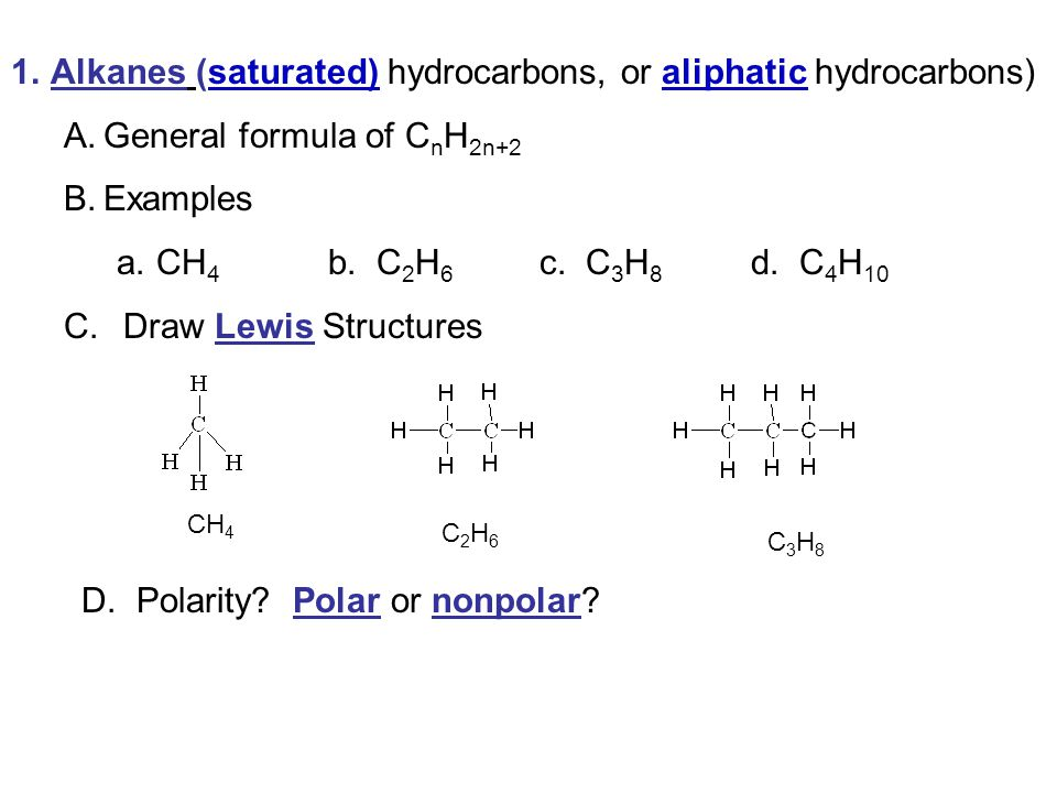 1.Alkanes (saturated) hydrocarbons, or aliphatic hydrocarbons) A.General formula of C n H 2n+2 B.Examples a.CH 4 b.