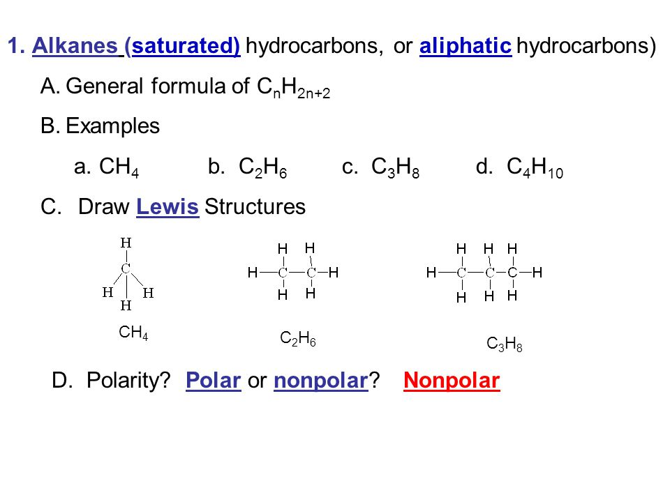 1.Alkanes (saturated) hydrocarbons, or aliphatic hydrocarbons) A.General formula of C n H 2n+2 B.Examples a.CH 4 b. C 2 H 6 c. C 3 H 8 d. C 4 H 10 C.