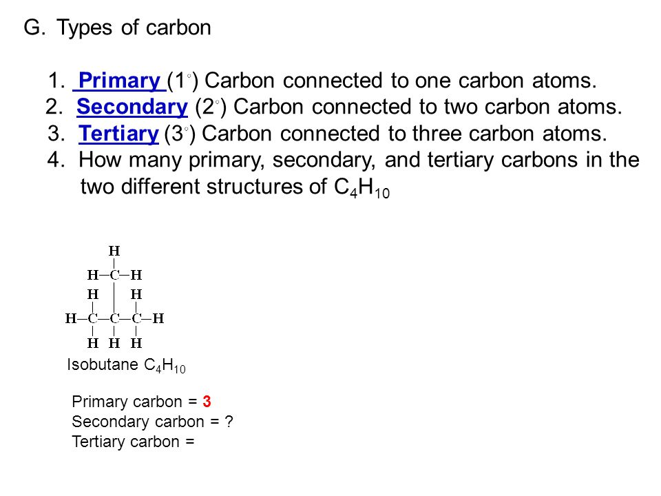 G.Types of carbon 1. Primary (1 ◦ ) Carbon connected to one carbon atoms. 2. Secondary (2 ◦ ) Carbon connected to two carbon atoms. 3. Tertiary (3 ◦ )