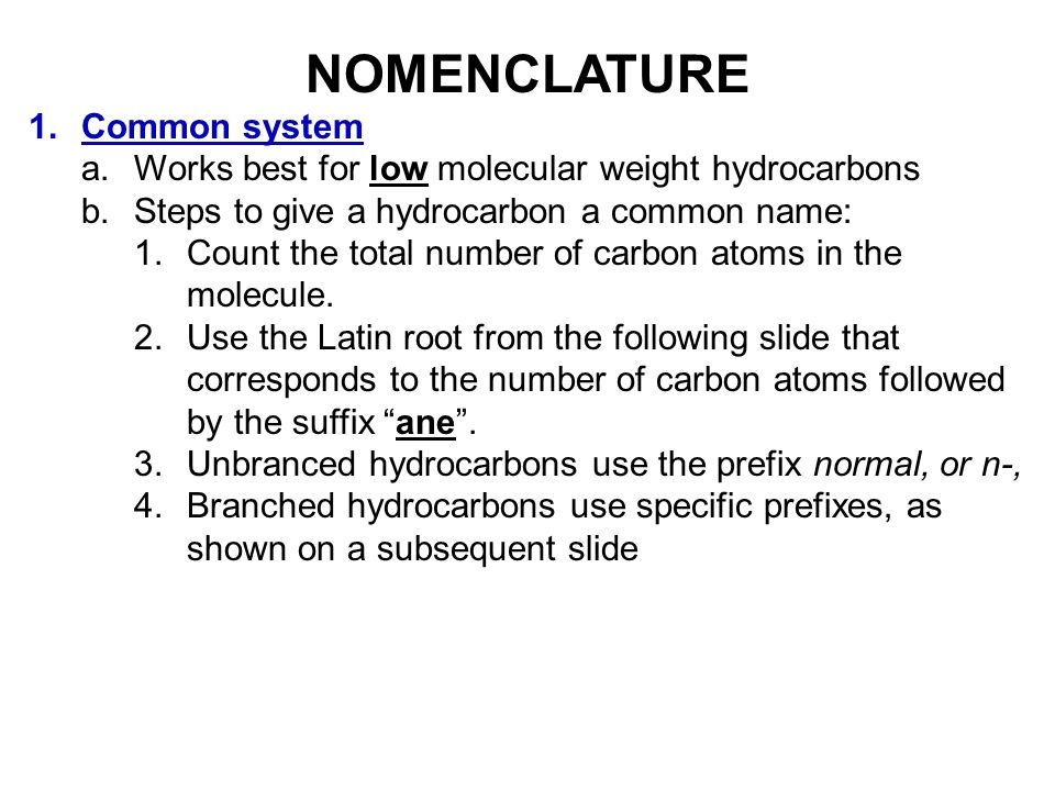NOMENCLATURE 1.Common system a.Works best for low molecular weight hydrocarbons b.Steps to give a hydrocarbon a common name: 1.Count the total number of carbon atoms in the molecule.