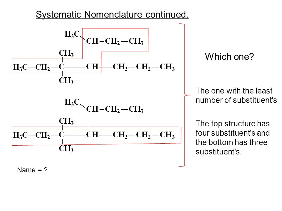Which one? Systematic Nomenclature continued. The one with the least number of substituent's The top structure has four substituent's and the bottom h