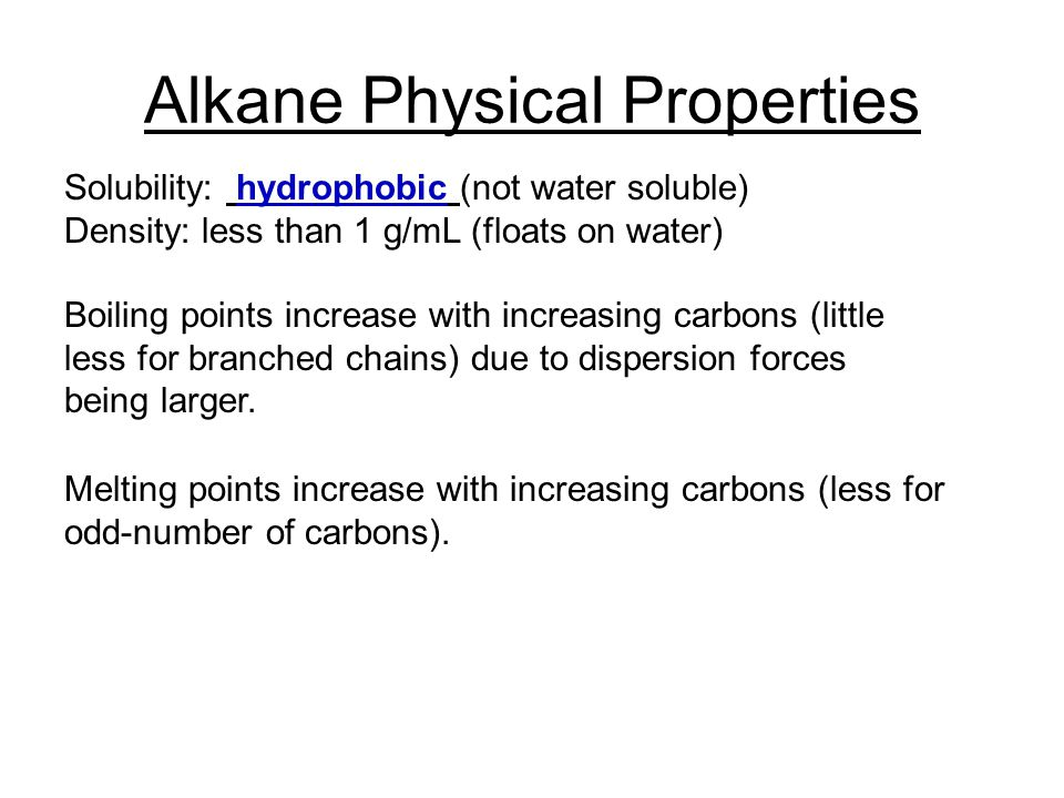 Alkane Physical Properties Solubility: hydrophobic (not water soluble) Density: less than 1 g/mL (floats on water) Boiling points increase with increasing carbons (little less for branched chains) due to dispersion forces being larger.