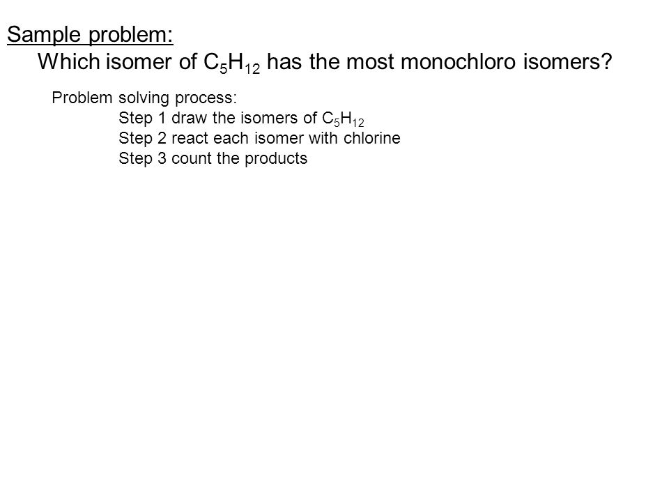 Sample problem: Which isomer of C 5 H 12 has the most monochloro isomers.