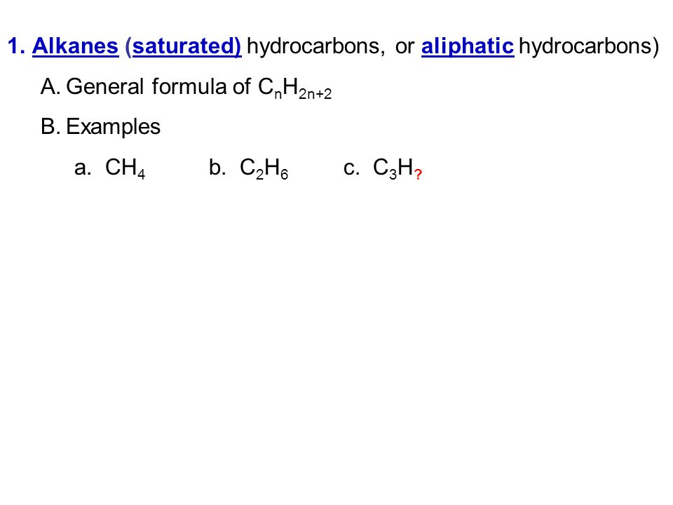 1.Alkanes (saturated) hydrocarbons, or aliphatic hydrocarbons) A.General formula of C n H 2n+2 B.Examples a.