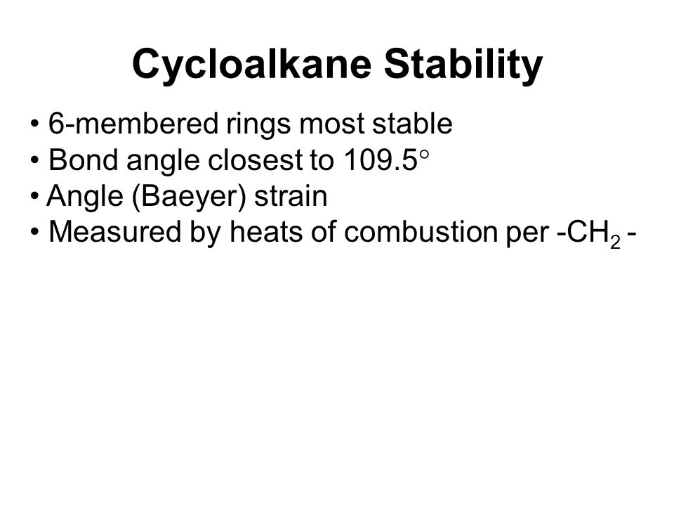 Cycloalkane Stability 6-membered rings most stable Bond angle closest to 109.5  Angle (Baeyer) strain Measured by heats of combustion per -CH 2 -