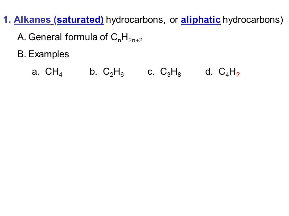 1.Alkanes (saturated) hydrocarbons, or aliphatic hydrocarbons) A.General formula of C n H 2n+2 B.Examples a. CH 4 b. C 2 H 6 c. C 3 H 8 d. C 4 H ?