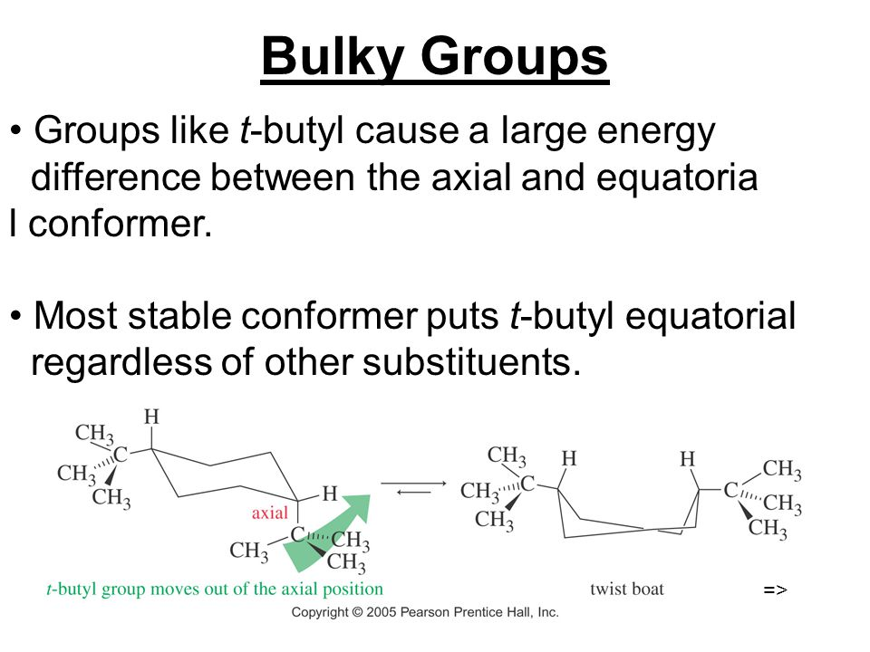 Bulky Groups Groups like t-butyl cause a large energy difference between the axial and equatoria l conformer. Most stable conformer puts t-butyl equat
