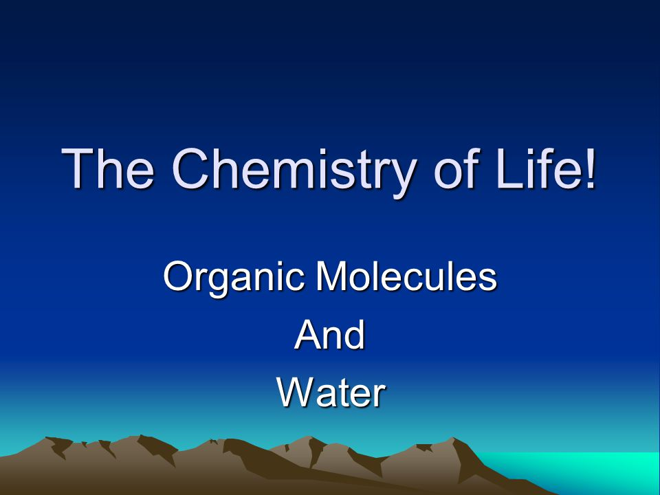 The Chemistry of Life! Organic Molecules AndWater