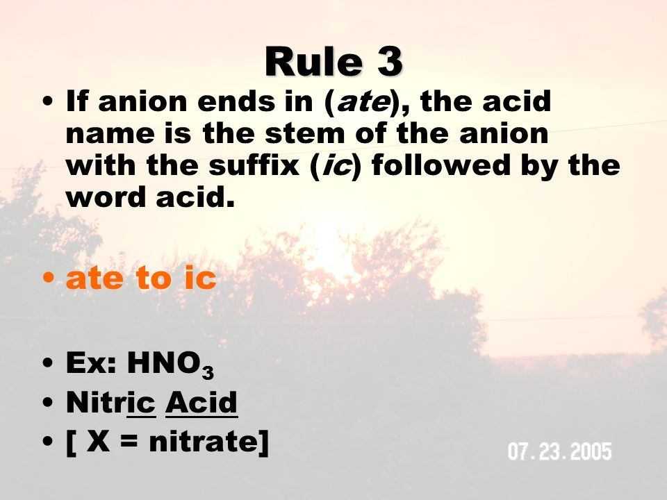 Rule 3 If anion ends in (ate), the acid name is the stem of the anion with the suffix (ic) followed by the word acid.