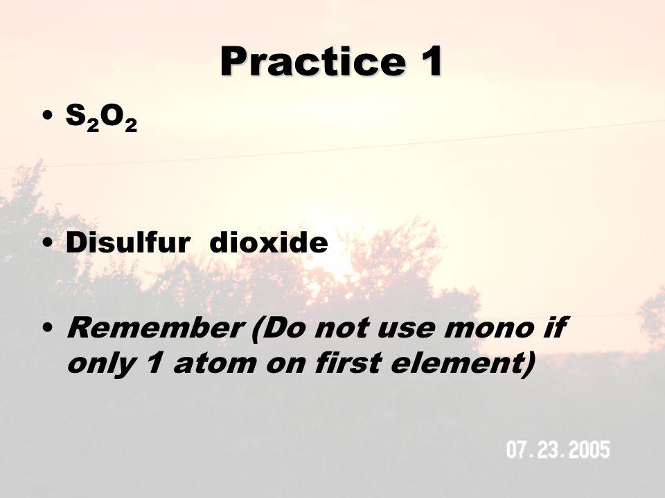 Practice 2 SO 3 Sulfur trioxide H 2 O Dihydrogen monoxide