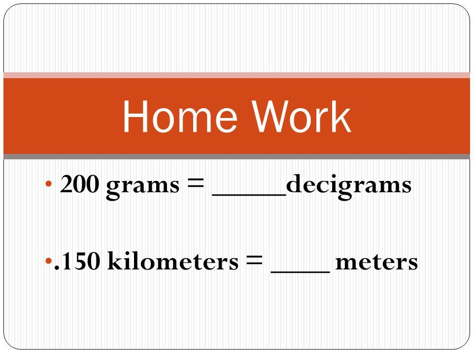 200 grams = _____decigrams.150 kilometers = ____ meters Home Work