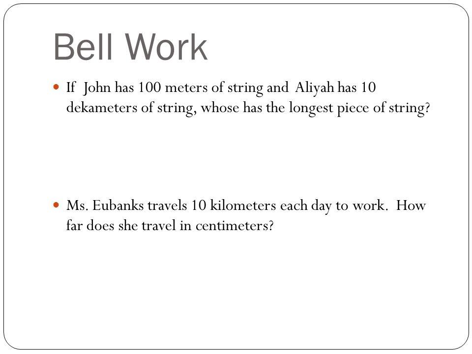 Bell Work If John has 100 meters of string and Aliyah has 10 dekameters of string, whose has the longest piece of string? Ms. Eubanks travels 10 kilom