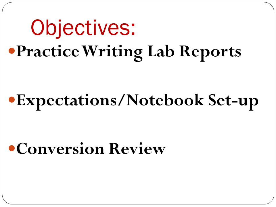 Objectives: Practice Writing Lab Reports Expectations/Notebook Set-up Conversion Review