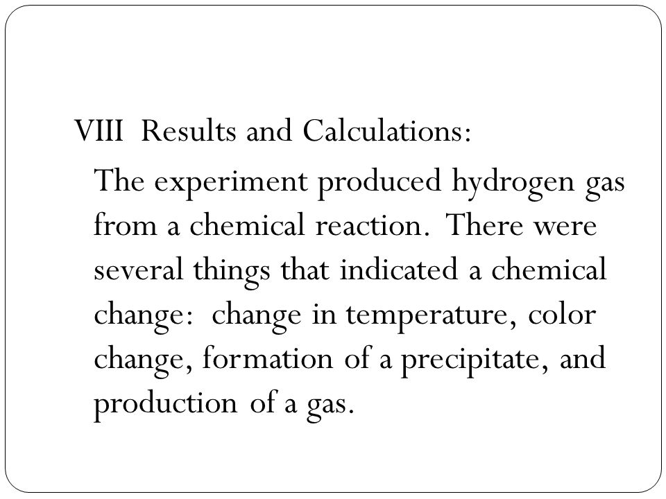 VIII Results and Calculations: The experiment produced hydrogen gas from a chemical reaction. There were several things that indicated a chemical chan