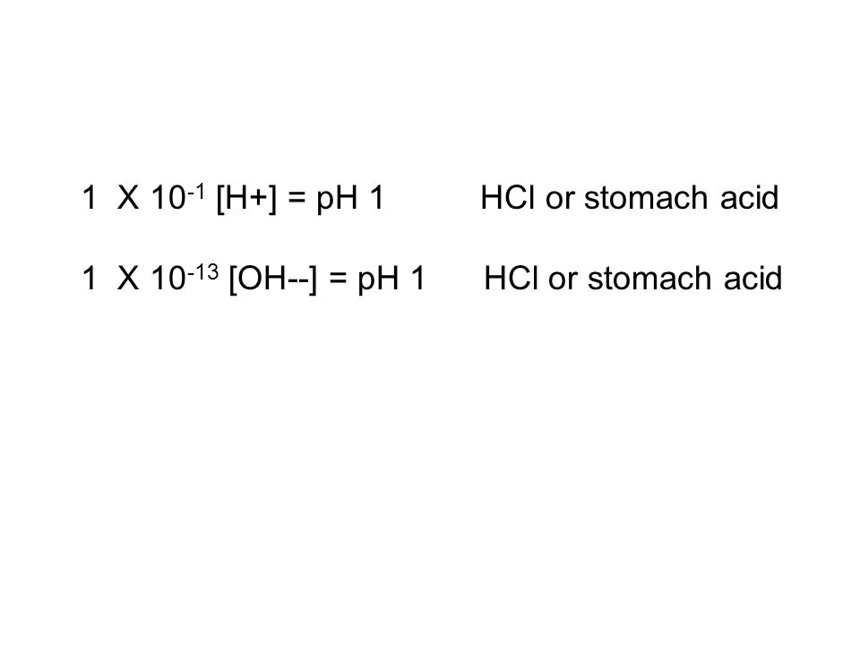 1 X 10 -1 [H+] = pH 1 HCl or stomach acid 1 X 10 -13 [OH--] = pH 1 HCl or stomach acid