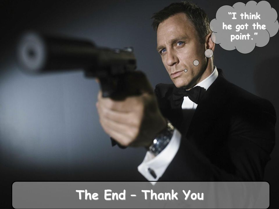 I think he got the point. The End – Thank You