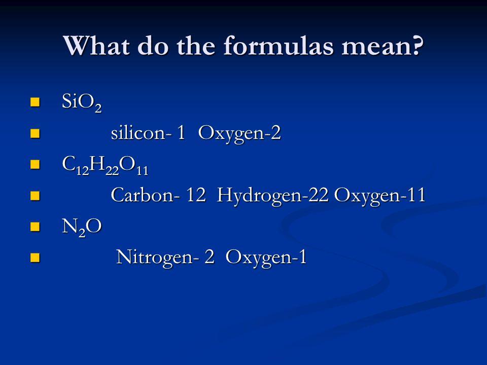 What do the formulas mean? SiO 2 SiO 2 silicon- 1 Oxygen-2 silicon- 1 Oxygen-2 C 12 H 22 O 11 C 12 H 22 O 11 Carbon- 12 Hydrogen-22 Oxygen-11 Carbon-