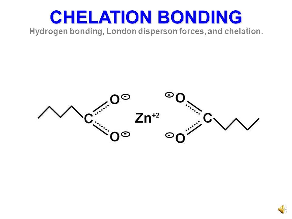 CHELATION BONDING Hydrogen bonding, London disperson forces, and chelation.
