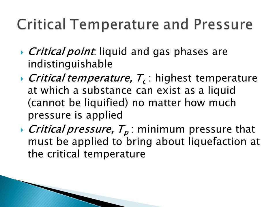  Critical point: liquid and gas phases are indistinguishable  Critical temperature, T c : highest temperature at which a substance can exist as a liquid (cannot be liquified) no matter how much pressure is applied  Critical pressure, T p : minimum pressure that must be applied to bring about liquefaction at the critical temperature