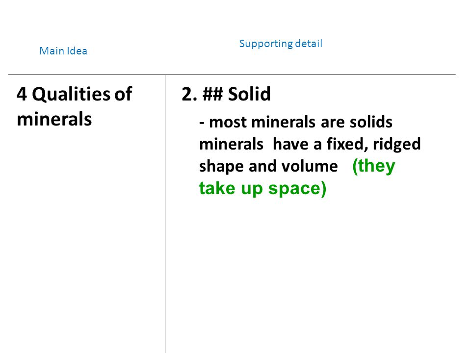 2. ## Solid - most minerals are solids minerals have a fixed, ridged shape and volume (they take up space) Main Idea Supporting detail 4 Qualities of