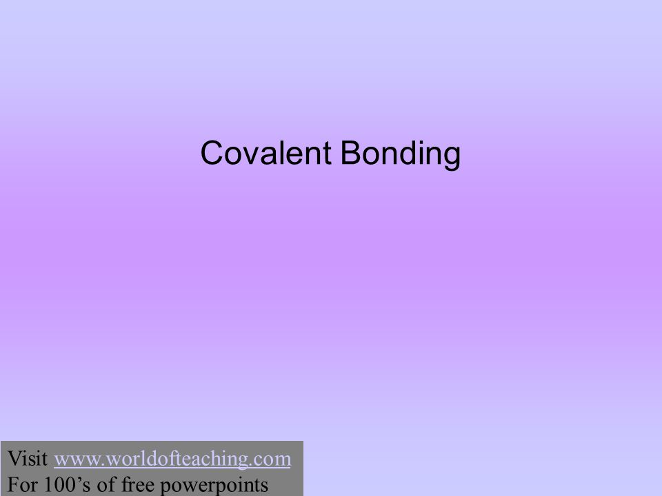 Covalent Bonding Visit www.worldofteaching.comwww.worldofteaching.com For 100's of free powerpoints