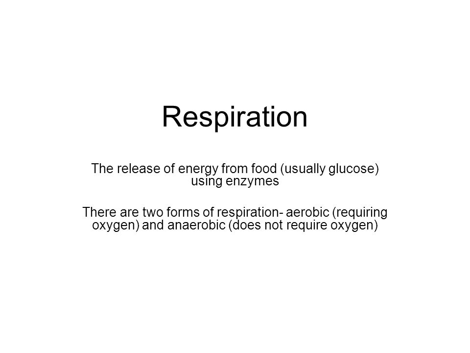 Respiration The release of energy from food (usually glucose) using enzymes There are two forms of respiration- aerobic (requiring oxygen) and anaerobic (does not require oxygen)