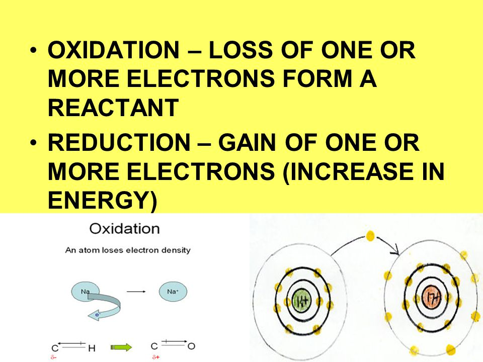 OXIDATION – LOSS OF ONE OR MORE ELECTRONS FORM A REACTANT REDUCTION – GAIN OF ONE OR MORE ELECTRONS (INCREASE IN ENERGY)